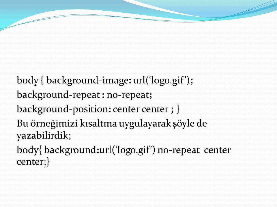 body { background-image: url('logo.gif'); background-repeat : no-repeat; background-position: center center ; } Bu örneğimizi kısaltma uygulayarak şöyle de yazabilirdik; body{ background:url('logo.gif') no-repeat center center;}