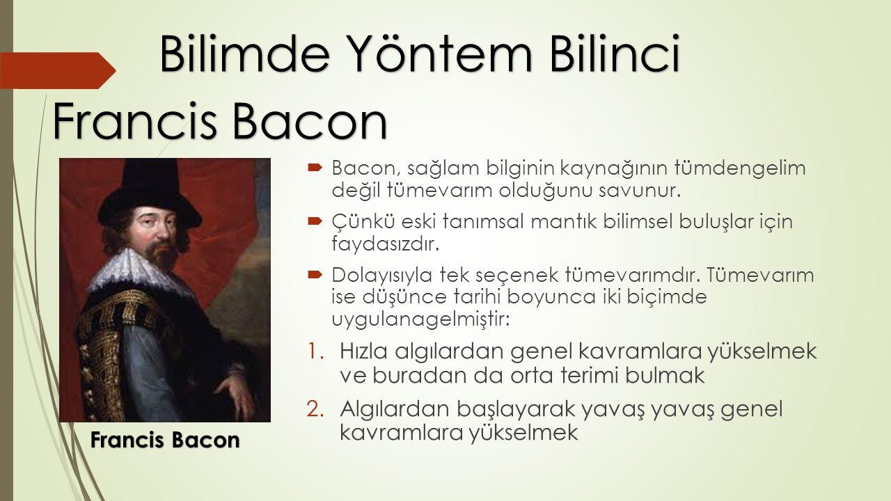  Bacon, sağlam bilginin kaynağının tümdengelim değil tümevarım olduğunu savunur.  Çünkü eski tanımsal mantık bilimsel buluşlar için faydasızdır.  D