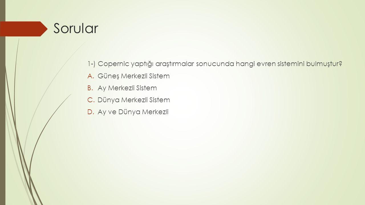 1-) Copernic yaptığı araştırmalar sonucunda hangi evren sistemini bulmuştur? A.Güneş Merkezli Sistem B.Ay Merkezli Sistem C.Dünya Merkezli Sistem D.Ay