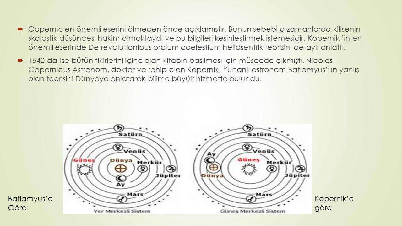  Copernic en önemli eserini ölmeden önce açıklamıştır. Bunun sebebi o zamanlarda kilisenin skolastik düşüncesi hakim olmaktaydı ve bu bilgileri kesin