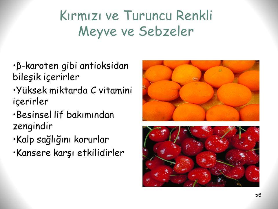 56 Kırmızı ve Turuncu Renkli Meyve ve Sebzeler β-karoten gibi antioksidan bileşik içerirler Yüksek miktarda C vitamini içerirler Besinsel lif bakımınd