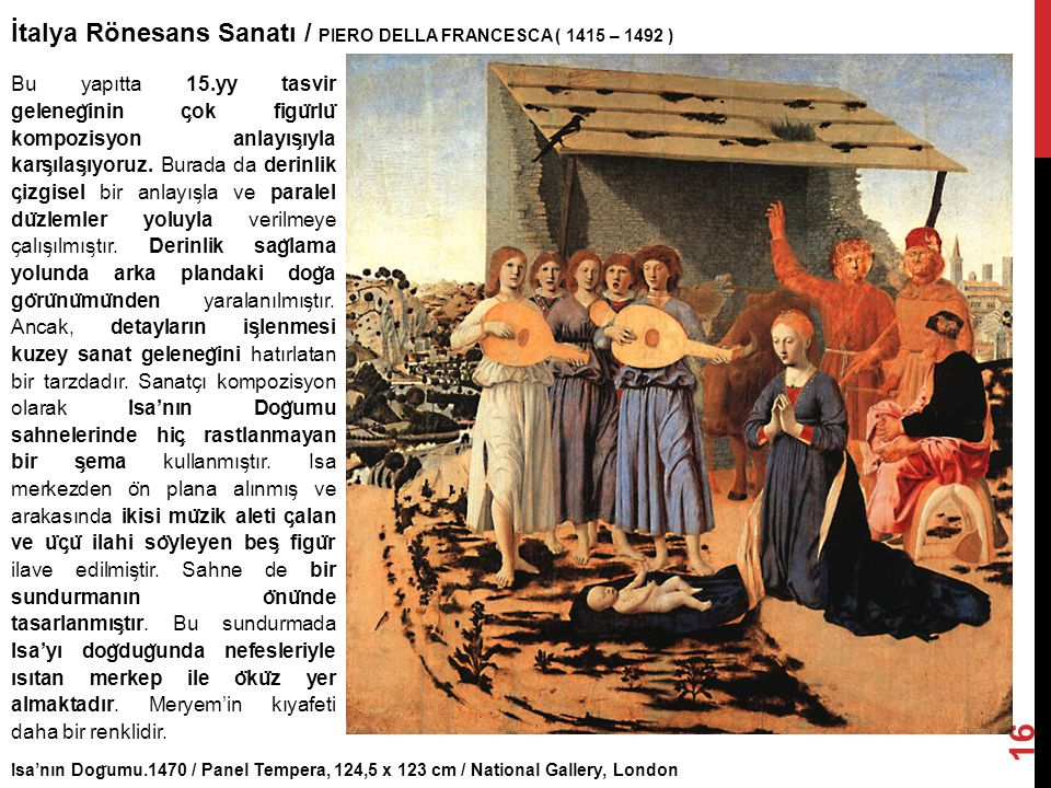 I ̇ sa'nın Dog ̆ umu.1470 / Panel Tempera, 124,5 x 123 cm / National Gallery, London İtalya Rönesans Sanatı / PIERO DELLA FRANCESCA ( 1415 – 1492 ) 16 Bu yapıtta 15.yy tasvir geleneg ̆ inin c ̧ ok figu ̈ rlu ̈ kompozisyon anlayıs ̧ ıyla kars ̧ ılas ̧ ıyoruz.