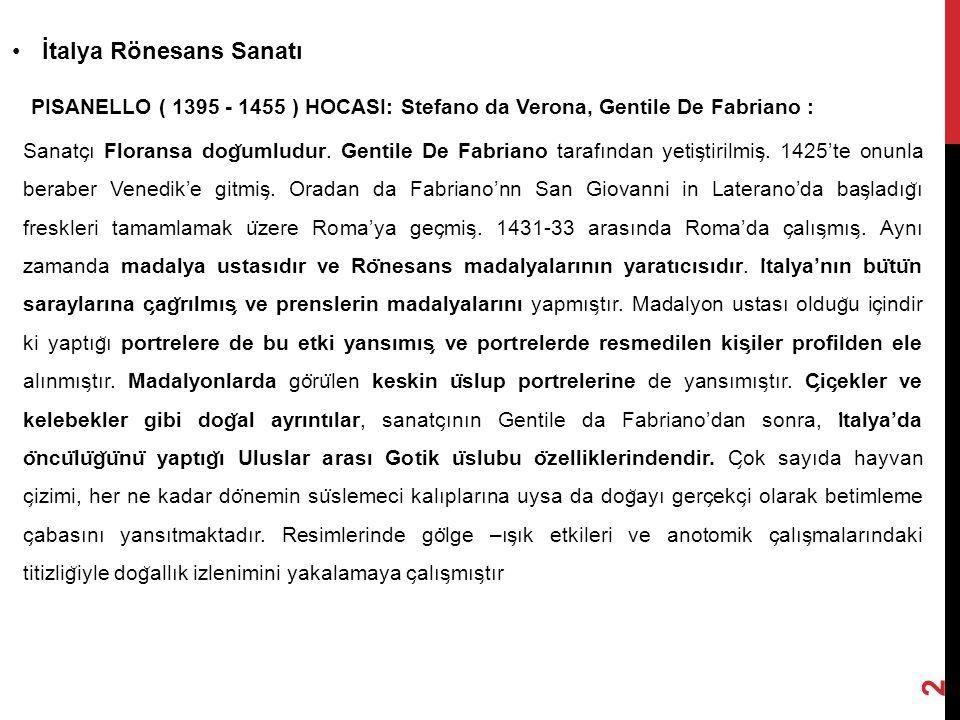 İtalya Rönesans Sanatı 2 PISANELLO ( 1395 - 1455 ) HOCASI: Stefano da Verona, Gentile De Fabriano : Sanatc ̧ ı Floransa dog ̆ umludur. Gentile De Fabr