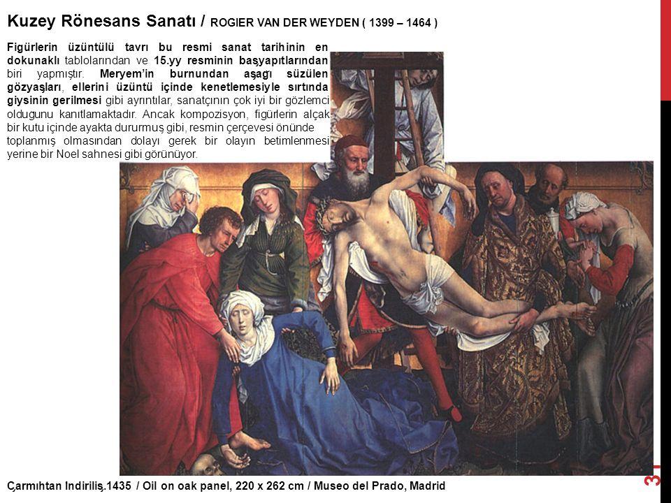 C ̧ armıhtan I ̇ ndirilis ̧.1435 / Oil on oak panel, 220 x 262 cm / Museo del Prado, Madrid Kuzey Rönesans Sanatı / ROGIER VAN DER WEYDEN ( 1399 – 146