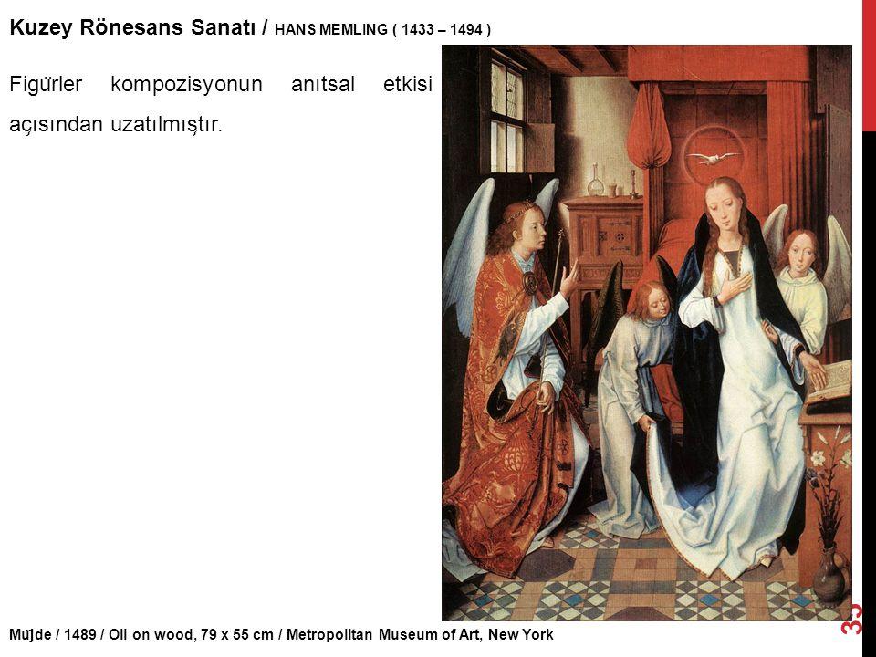 Mu ̈ jde / 1489 / Oil on wood, 79 x 55 cm / Metropolitan Museum of Art, New York Kuzey Rönesans Sanatı / HANS MEMLING ( 1433 – 1494 ) 35 Figu ̈ rler k