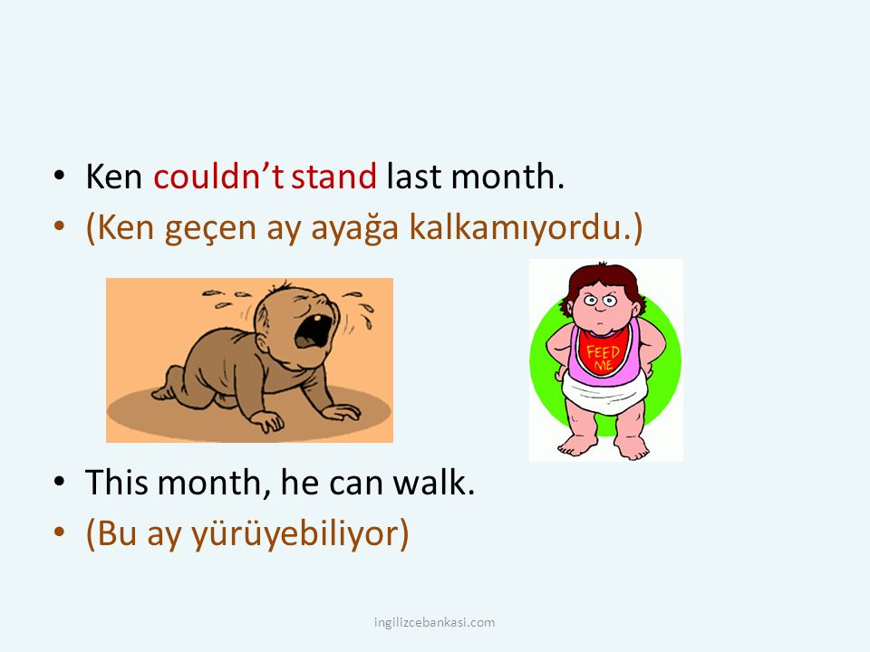 Ken couldn't stand last month. (Ken geçen ay ayağa kalkamıyordu.) This month, he can walk.