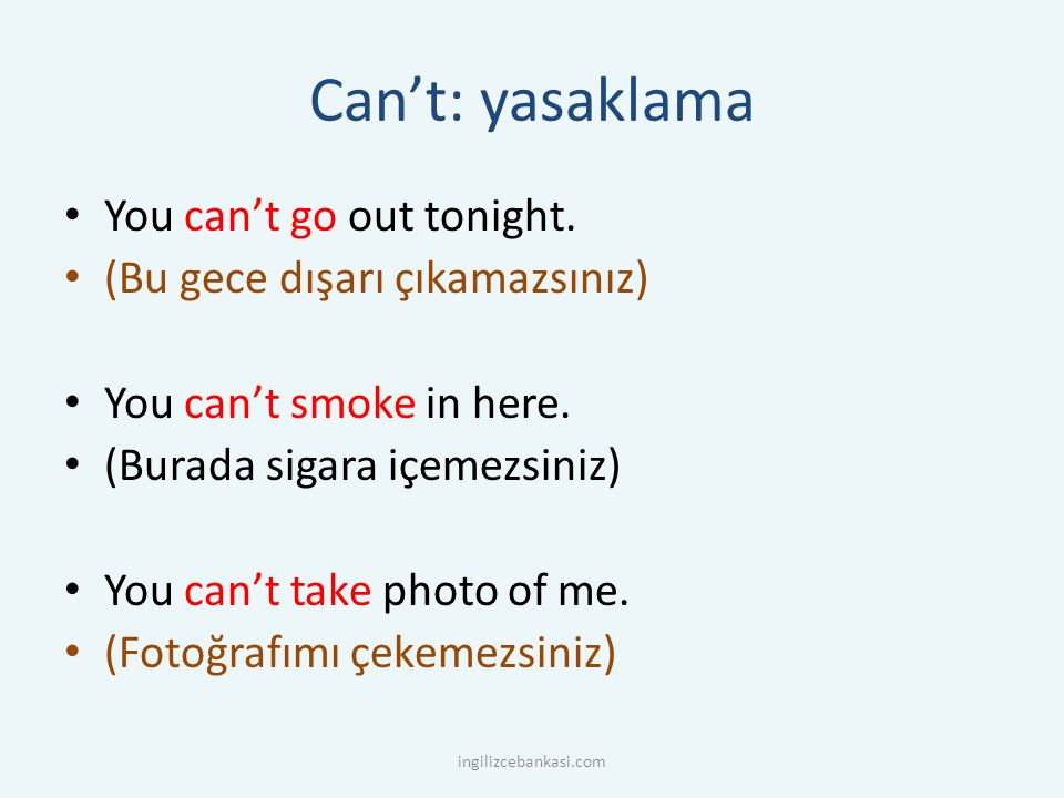 Can't: yasaklama You can't go out tonight.(Bu gece dışarı çıkamazsınız) You can't smoke in here.
