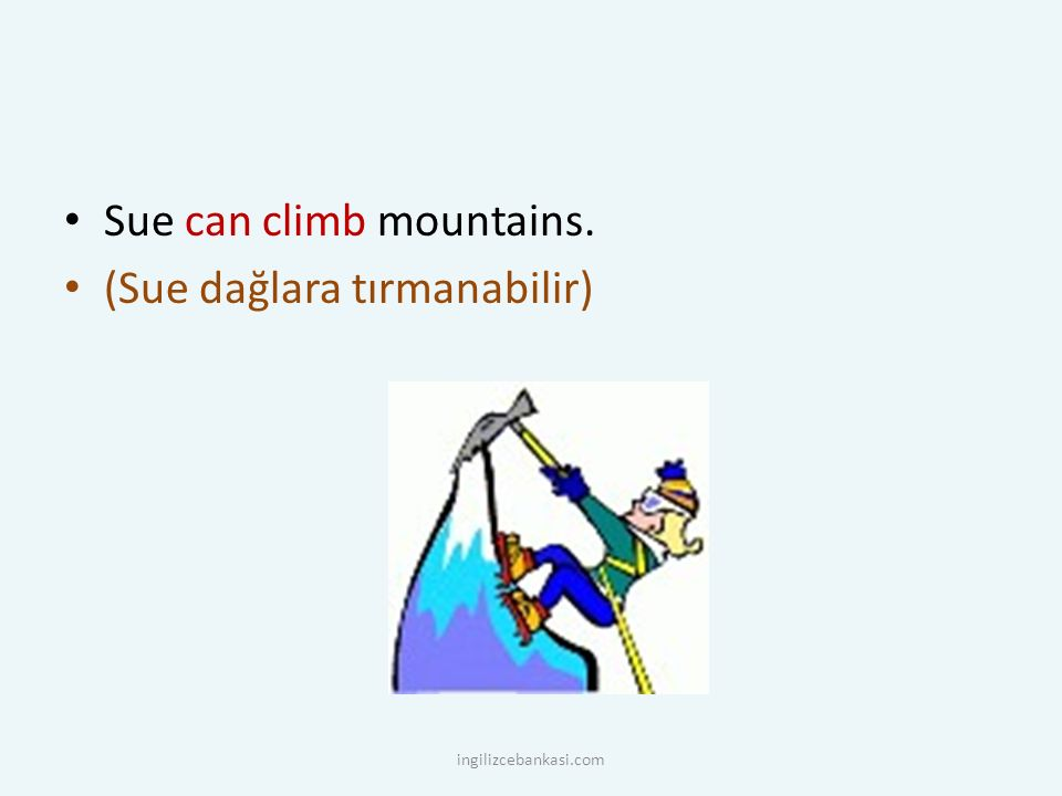 Sue can climb mountains. (Sue dağlara tırmanabilir) ingilizcebankasi.com