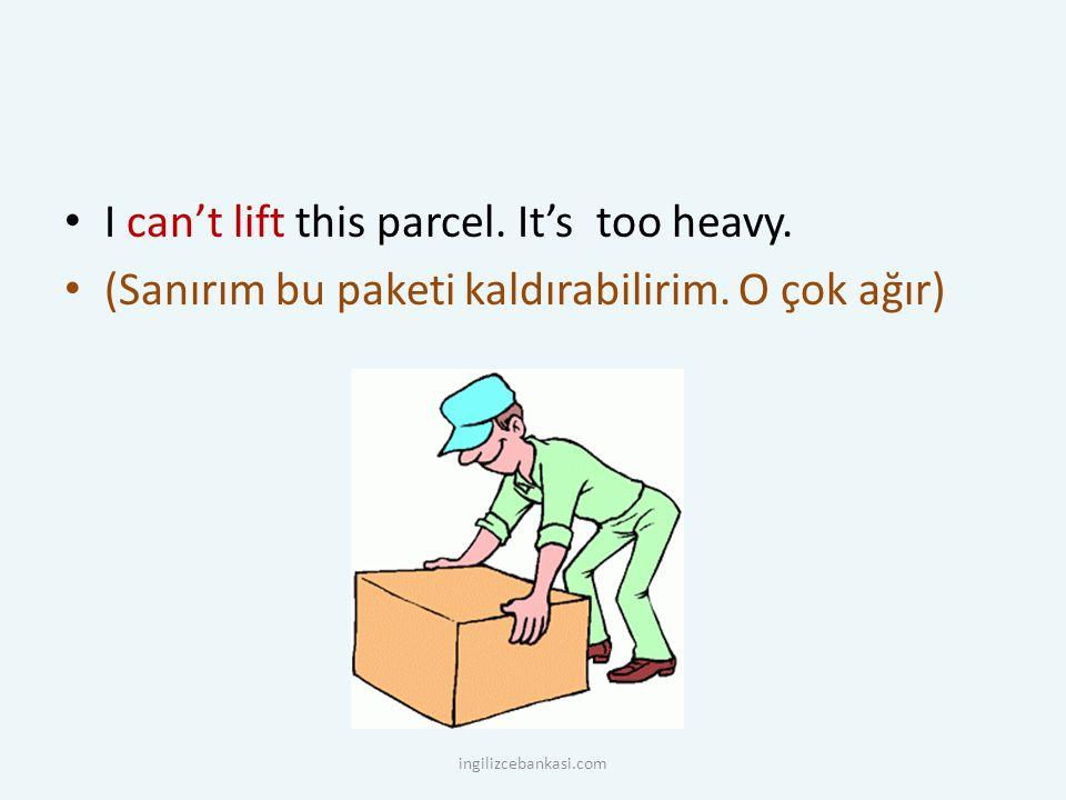 I can't lift this parcel. It's too heavy. (Sanırım bu paketi kaldırabilirim.