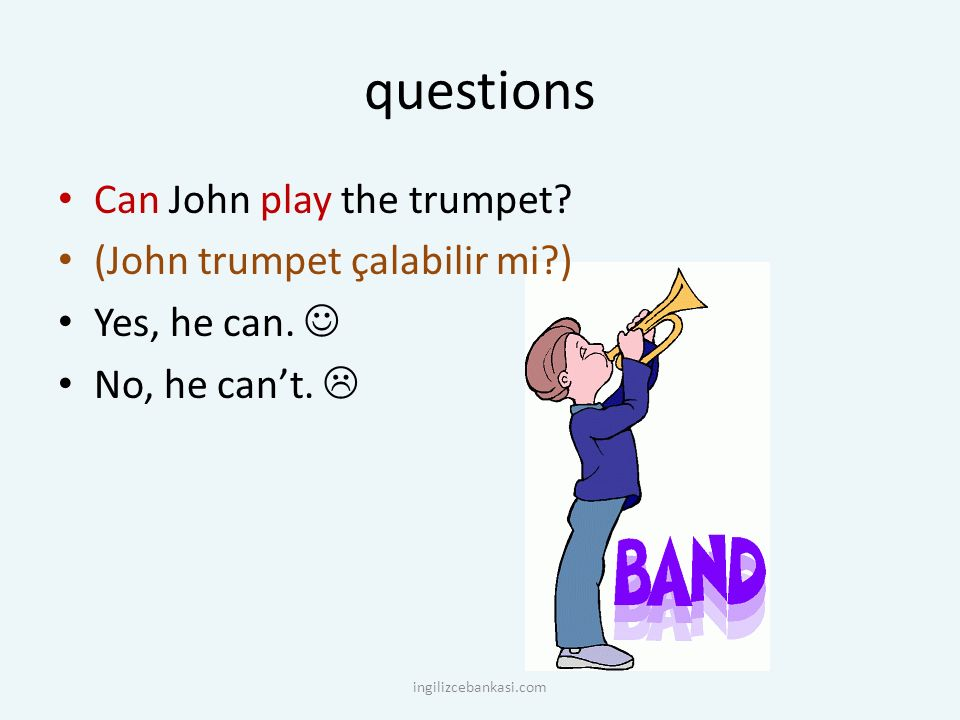 questions Can John play the trumpet.(John trumpet çalabilir mi?) Yes, he can.