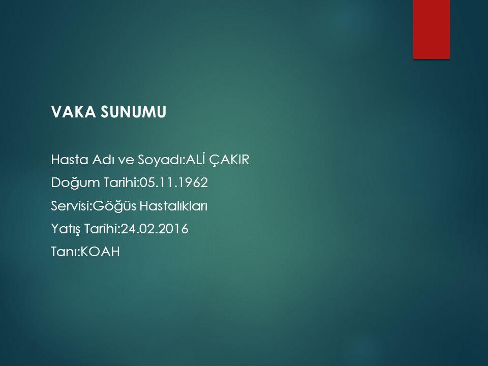 VAKA SUNUMU Hasta Adı ve Soyadı:ALİ ÇAKIR Doğum Tarihi:05.11.1962 Servisi:Göğüs Hastalıkları Yatış Tarihi:24.02.2016 Tanı:KOAH
