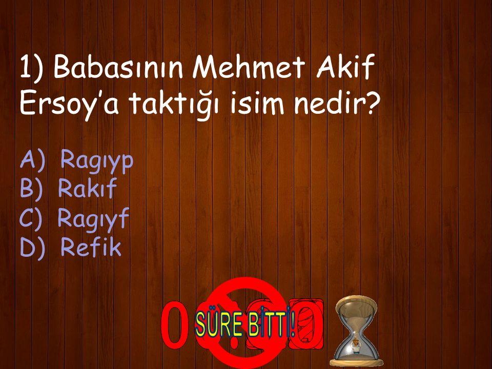 1) Babasının Mehmet Akif Ersoy'a taktığı isim nedir? A) Ragıyp B) Rakıf C) Ragıyf D) Refik