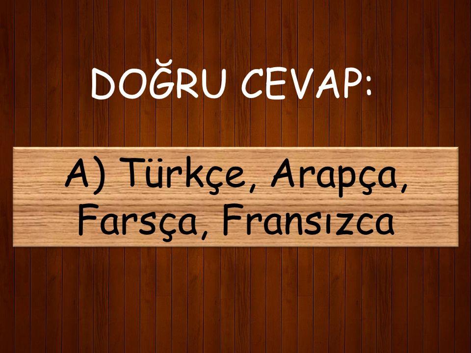 DOĞRU CEVAP: A) Türkçe, Arapça, Farsça, Fransızca