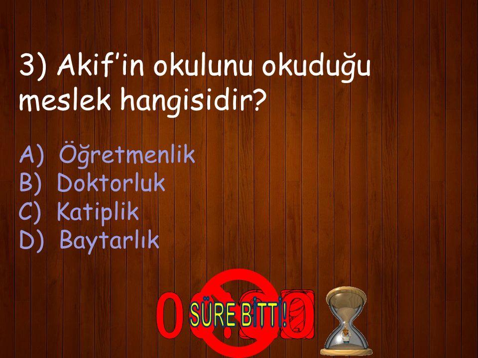 3) Akif'in okulunu okuduğu meslek hangisidir? A) Öğretmenlik B) Doktorluk C) Katiplik D) Baytarlık