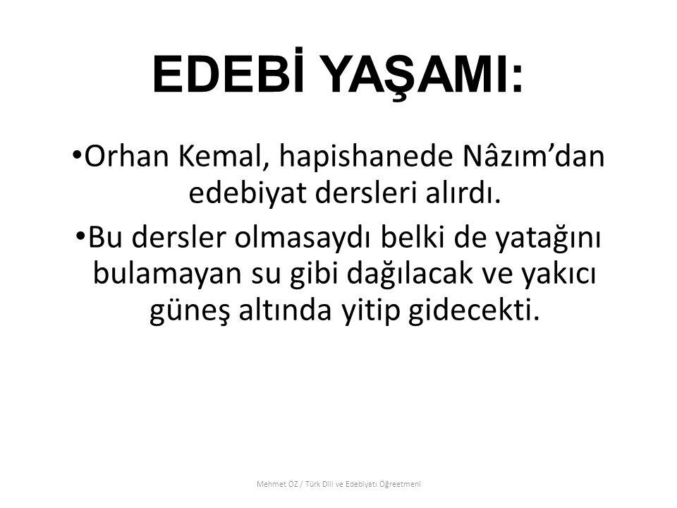 EDEBİ YAŞAMI: Orhan Kemal, hapishanede Nâzım'dan edebiyat dersleri alırdı. Bu dersler olmasaydı belki de yatağını bulamayan su gibi dağılacak ve yakıc