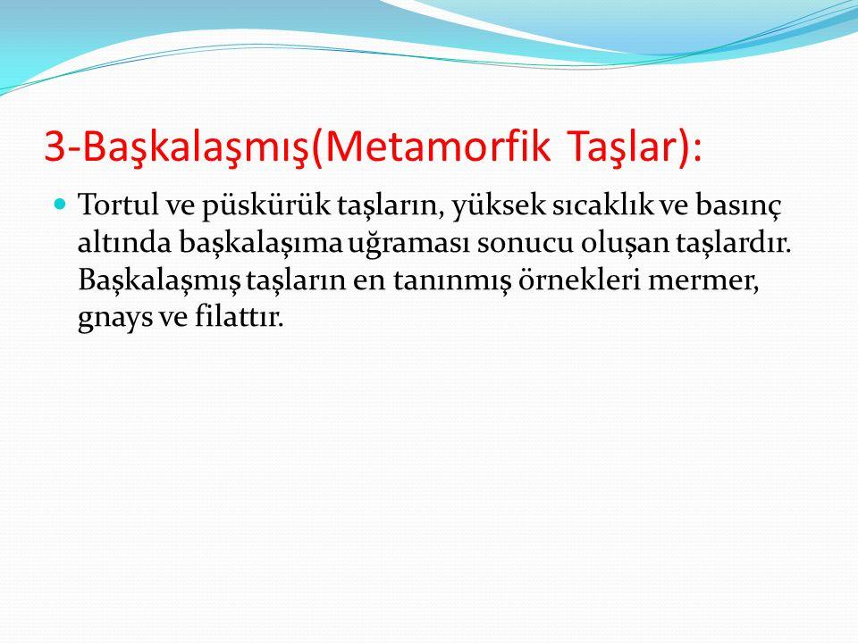 3-Başkalaşmış(Metamorfik Taşlar): Tortul ve püskürük taşların, yüksek sıcaklık ve basınç altında başkalaşıma uğraması sonucu oluşan taşlardır. Başkala