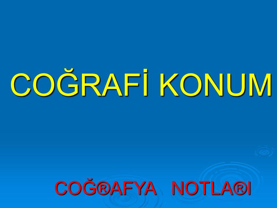 COĞRAFİ KONUM COĞ®AFYA NOTLA®I