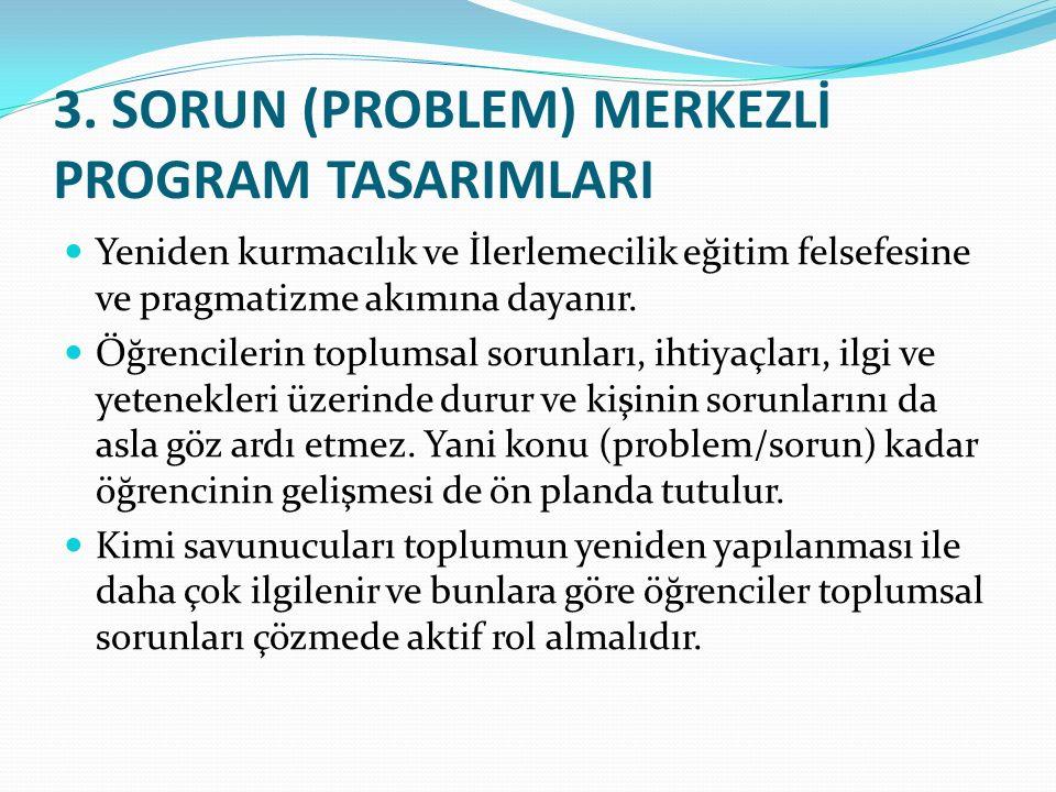 3. SORUN (PROBLEM) MERKEZLİ PROGRAM TASARIMLARI Yeniden kurmacılık ve İlerlemecilik eğitim felsefesine ve pragmatizme akımına dayanır. Öğrencilerin to