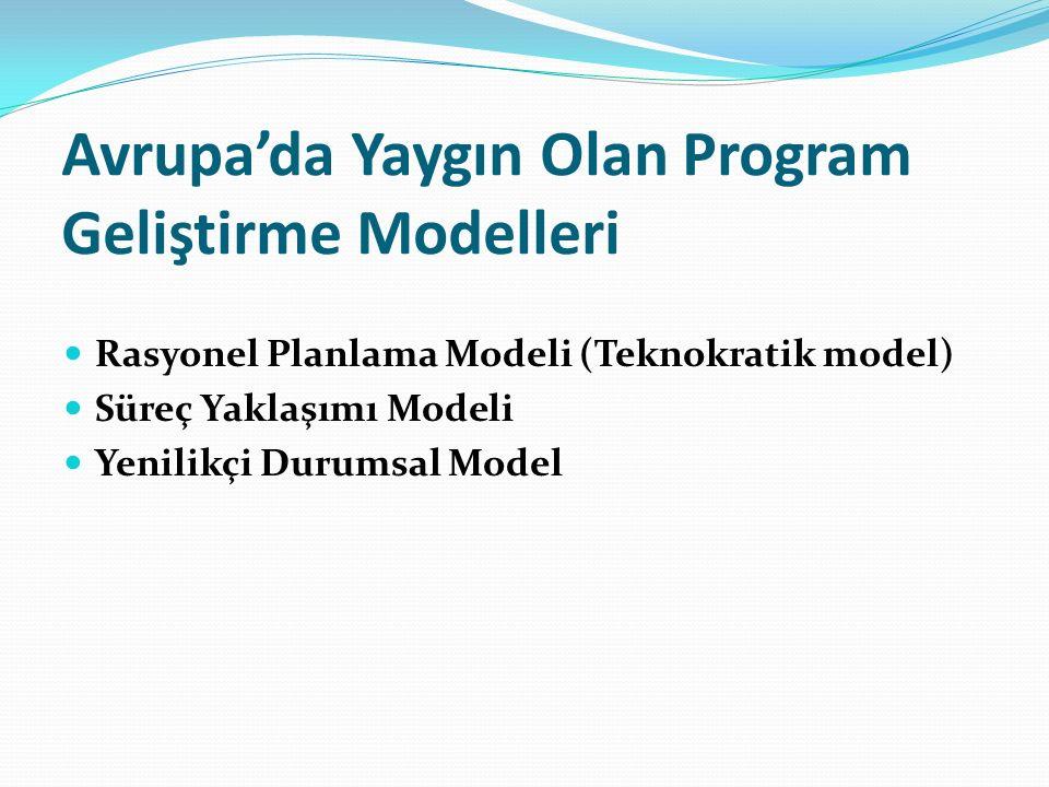 Avrupa'da Yaygın Olan Program Geliştirme Modelleri Rasyonel Planlama Modeli (Teknokratik model) Süreç Yaklaşımı Modeli Yenilikçi Durumsal Model