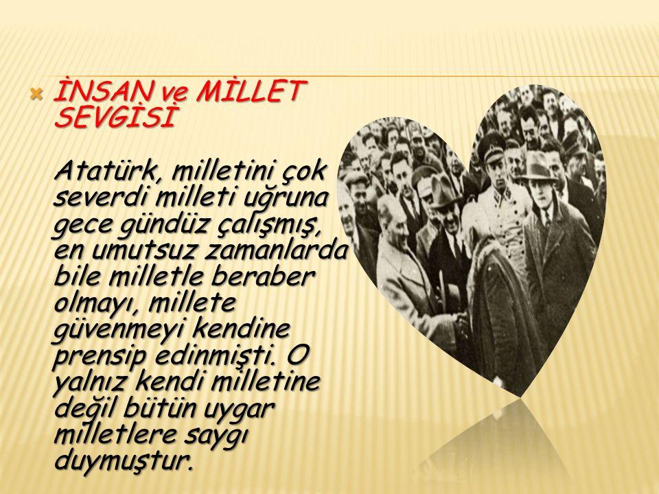  İNSAN ve MİLLET SEVGİSİ Atatürk, milletini çok severdi milleti uğruna gece gündüz çalışmış, en umutsuz zamanlarda bile milletle beraber olmayı, millete güvenmeyi kendine prensip edinmişti.