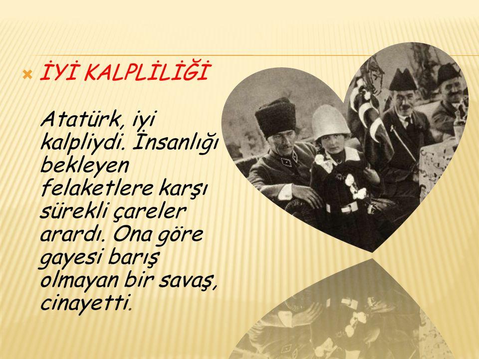  İYİ KALPLİLİĞİ Atatürk, iyi kalpliydi.