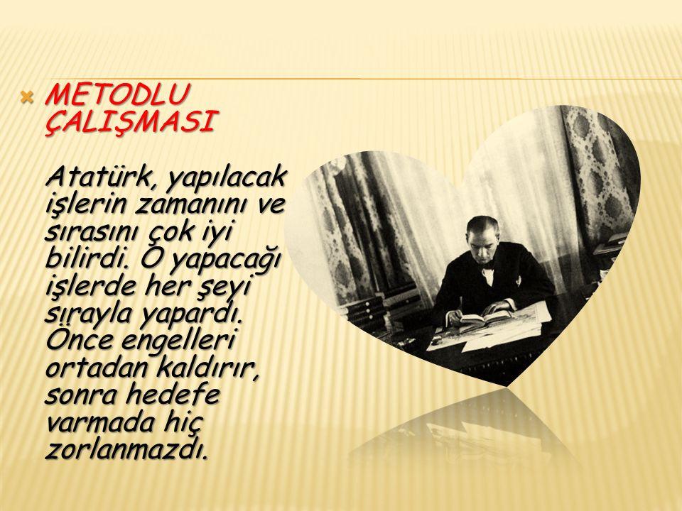  METODLU ÇALIŞMASI Atatürk, yapılacak işlerin zamanını ve sırasını çok iyi bilirdi.