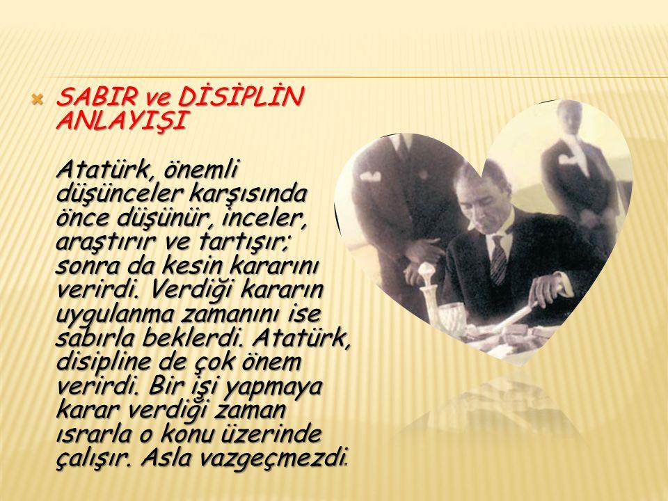  SABIR ve DİSİPLİN ANLAYIŞI Atatürk, önemli düşünceler karşısında önce düşünür, inceler, araştırır ve tartışır; sonra da kesin kararını verirdi.