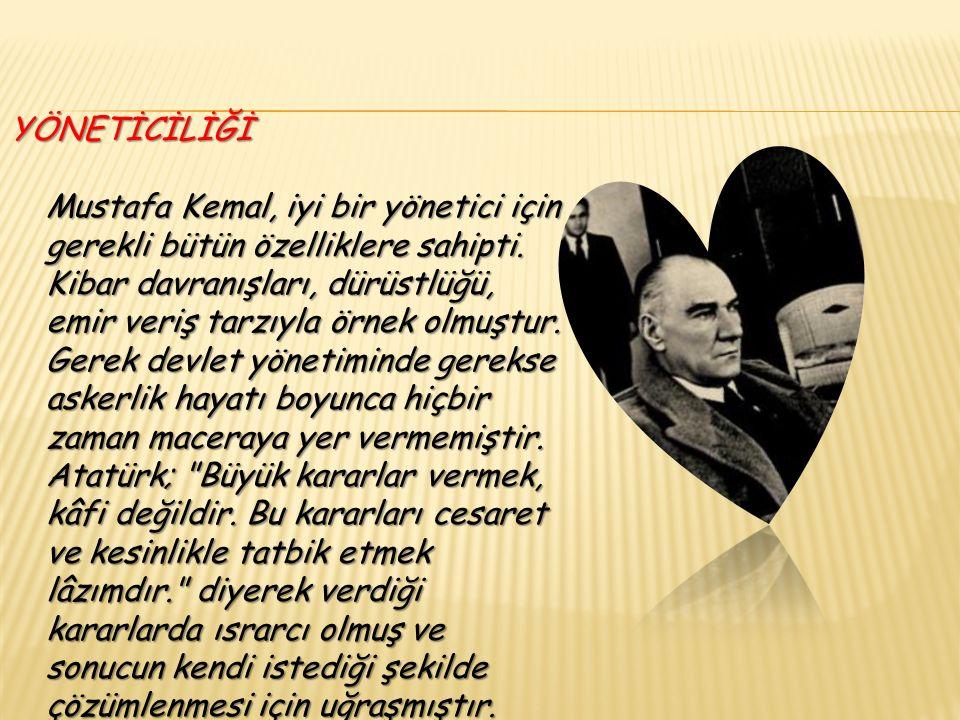 YÖNETİCİLİĞİ Mustafa Kemal, iyi bir yönetici için gerekli bütün özelliklere sahipti.