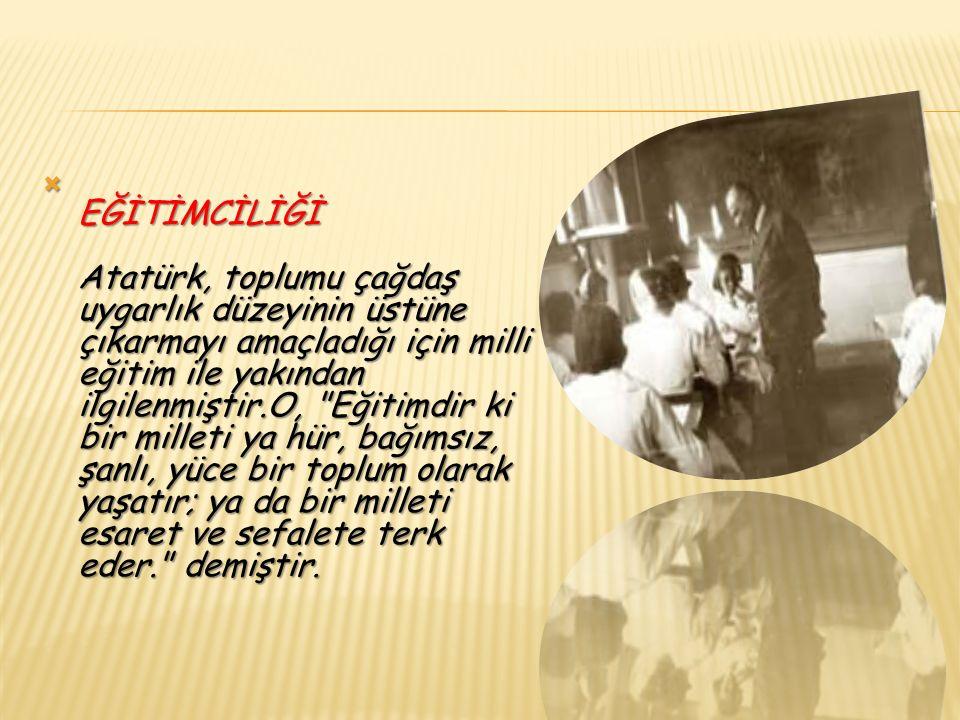  EĞİTİMCİLİĞİ Atatürk, toplumu çağdaş uygarlık düzeyinin üstüne çıkarmayı amaçladığı için milli eğitim ile yakından ilgilenmiştir.O, Eğitimdir ki bir milleti ya hür, bağımsız, şanlı, yüce bir toplum olarak yaşatır; ya da bir milleti esaret ve sefalete terk eder. demiştir.