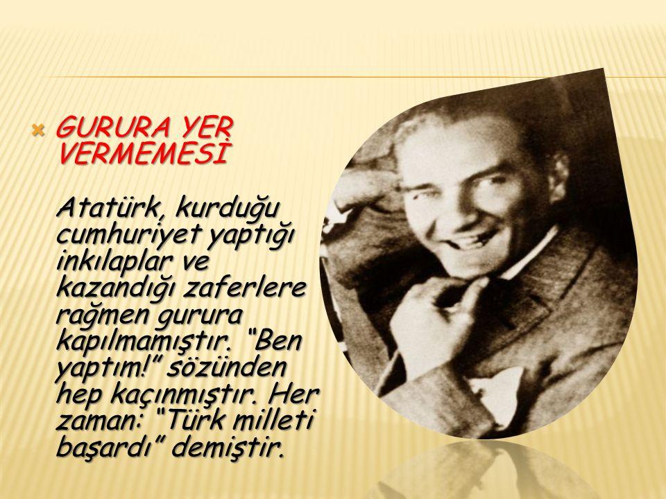  GURURA YER VERMEMESİ Atatürk, kurduğu cumhuriyet yaptığı inkılaplar ve kazandığı zaferlere rağmen gurura kapılmamıştır.