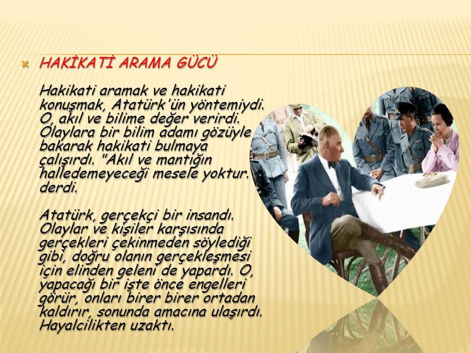  İDEALİSTLİĞİ Atatürk ün en büyük ideali, Türk Milleti nin En medeni ve refah seviyesi yüksek bir millet olarak varlığını yükseltmek ti.Bir idealist olarak, en kısa zamanda bu hedefe ulaşmak istiyordu.