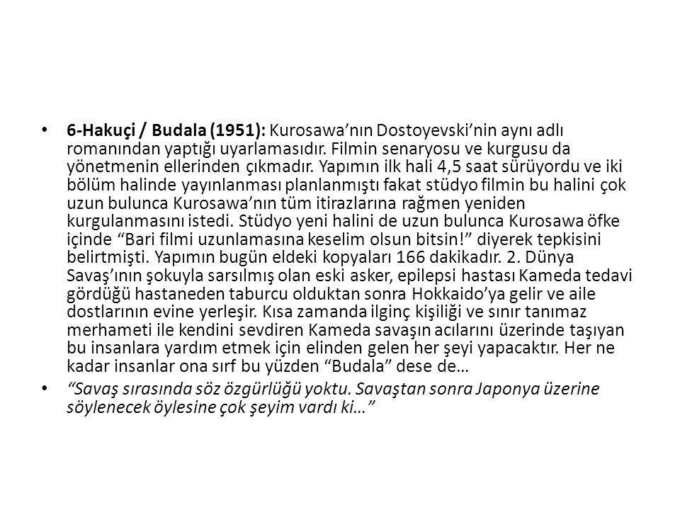 6-Hakuçi / Budala (1951): Kurosawa'nın Dostoyevski'nin aynı adlı romanından yaptığı uyarlamasıdır.