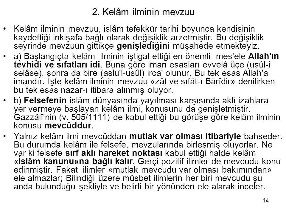 14 2. Kelâm ilminin mevzuu Kelâm ilminin mevzuu, islâm tefekkür tarihi boyunca kendisinin kaydettiği inkişafa bağlı olarak değişiklik arzetmiştir. Bu