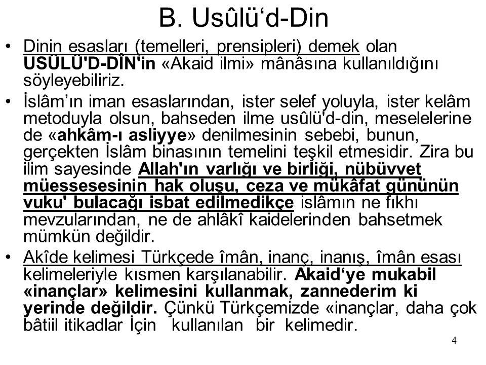 4 B. Usûlü'd-Din Dinin esasları (temelleri, prensipleri) demek olan USÜLÜ'D-DÎN'in «Akaid ilmi» mânâsına kullanıldığını söyleyebiliriz. İslâm'ın iman