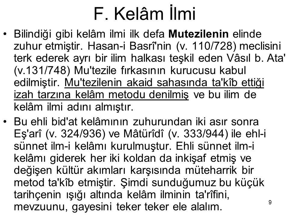 9 F. Kelâm İlmi Bilindiği gibi kelâm ilmi ilk defa Mutezilenin elinde zuhur etmiştir. Hasan-i Basrî'nin (v. 110/728) meclisini terk ederek ayrı bir il