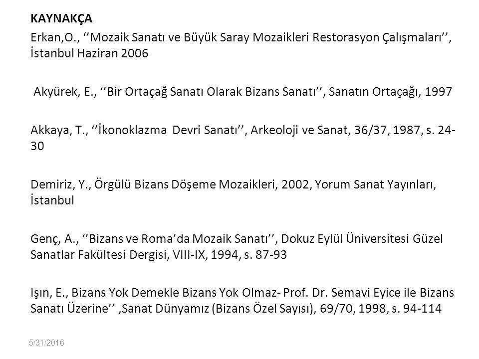 KAYNAKÇA Erkan,O., ''Mozaik Sanatı ve Büyük Saray Mozaikleri Restorasyon Çalışmaları'', İstanbul Haziran 2006 Akyürek, E., ''Bir Ortaçağ Sanatı Olarak Bizans Sanatı'', Sanatın Ortaçağı, 1997 Akkaya, T., ''İkonoklazma Devri Sanatı'', Arkeoloji ve Sanat, 36/37, 1987, s.