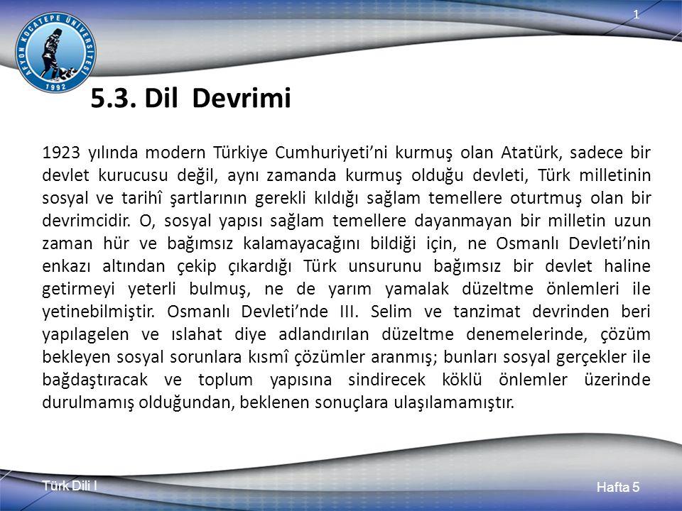 Türk Dili I Hafta 5 1 5.3. Dil Devrimi 1923 yılında modern Türkiye Cumhuriyeti'ni kurmuş olan Atatürk, sadece bir devlet kurucusu değil, aynı zamanda