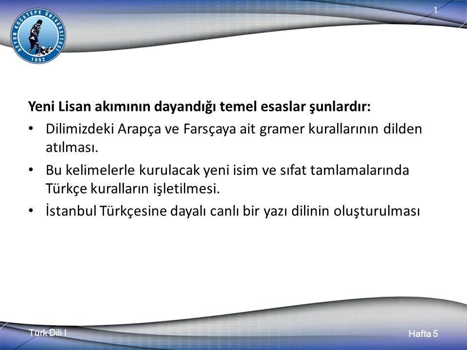 Türk Dili I Hafta 5 1 Yeni Lisan akımının dayandığı temel esaslar şunlardır: Dilimizdeki Arapça ve Farsçaya ait gramer kurallarının dilden atılması. B