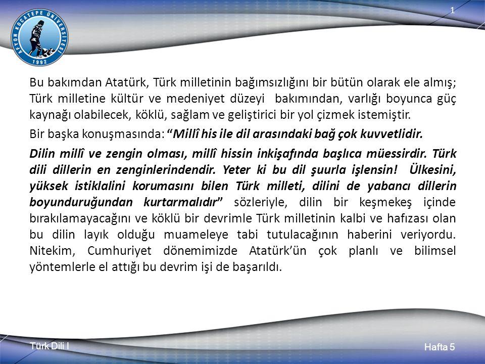 Türk Dili I Hafta 5 1 Bu bakımdan Atatürk, Türk milletinin bağımsızlığını bir bütün olarak ele almış; Türk milletine kültür ve medeniyet düzeyi bakımı