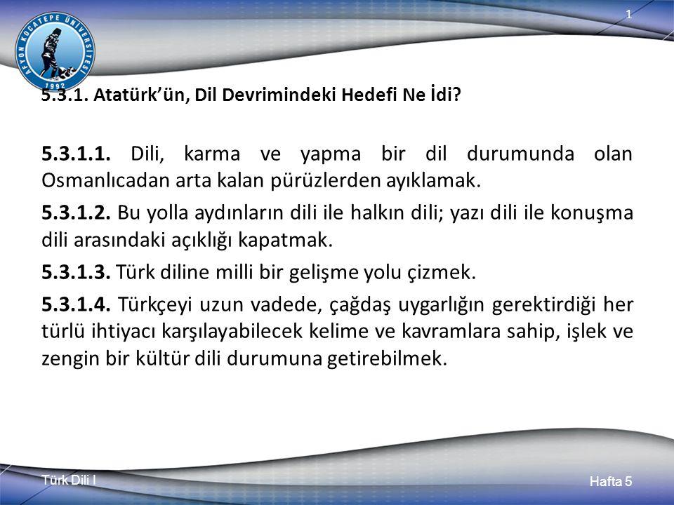 Türk Dili I Hafta 5 1 5.3.1. Atatürk'ün, Dil Devrimindeki Hedefi Ne İdi? 5.3.1.1. Dili, karma ve yapma bir dil durumunda olan Osmanlıcadan arta kalan