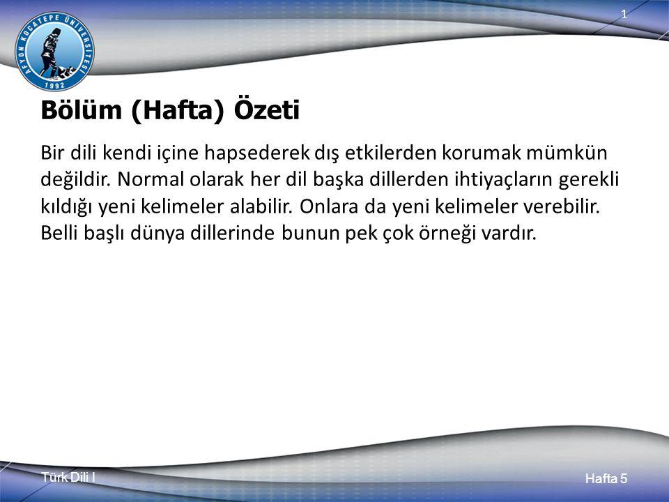 Türk Dili I Hafta 5 1 Bölüm (Hafta) Özeti Bir dili kendi içine hapsederek dış etkilerden korumak mümkün değildir. Normal olarak her dil başka dillerde