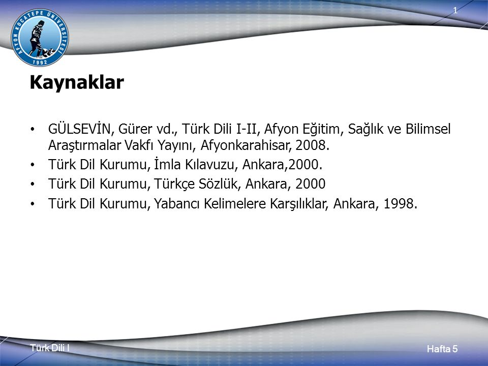 Türk Dili I Hafta 5 1 Kaynaklar GÜLSEVİN, Gürer vd., Türk Dili I-II, Afyon Eğitim, Sağlık ve Bilimsel Araştırmalar Vakfı Yayını, Afyonkarahisar, 2008.