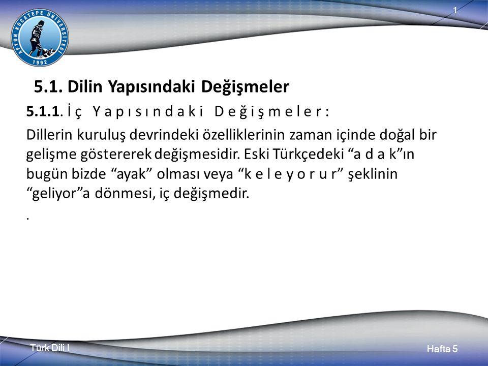 Türk Dili I Hafta 5 1 5.1. Dilin Yapısındaki Değişmeler 5.1.1. İ ç Y a p ı s ı n d a k i D e ğ i ş m e l e r : Dillerin kuruluş devrindeki özellikleri