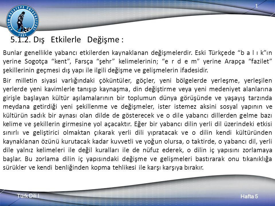 """Türk Dili I Hafta 5 1 5.1.2. Dış Etkilerle Değişme : Bunlar genellikle yabancı etkilerden kaynaklanan değişmelerdir. Eski Türkçede """"b a l ı k""""ın yerin"""