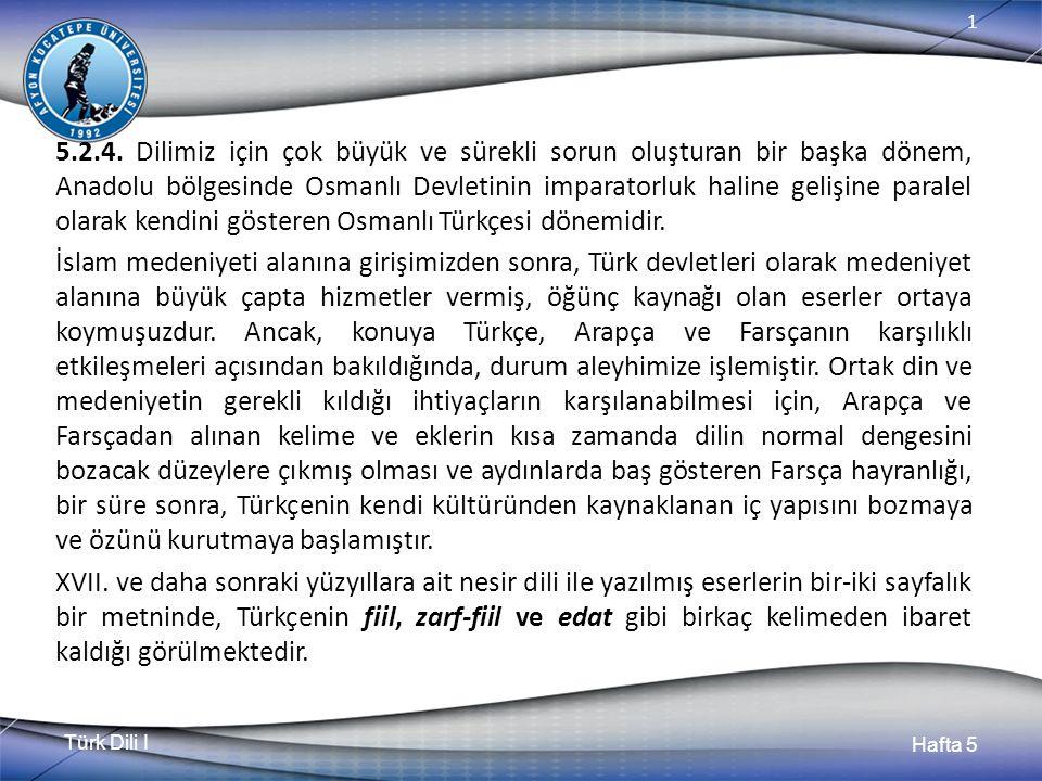 Türk Dili I Hafta 5 1 5.2.4. Dilimiz için çok büyük ve sürekli sorun oluşturan bir başka dönem, Anadolu bölgesinde Osmanlı Devletinin imparatorluk hal