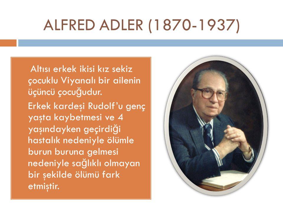 ALFRED ADLER (1870-1937) Altısı erkek ikisi kız sekiz çocuklu Viyanalı bir ailenin üçüncü çocu ğ udur. Erkek kardeşi Rudolf'u genç yaşta kaybetmesi ve