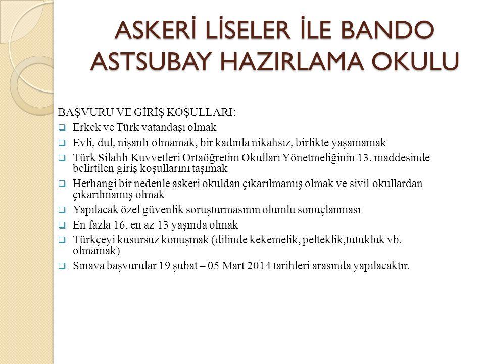 ASKER İ L İ SELER İ LE BANDO ASTSUBAY HAZIRLAMA OKULU BAŞVURU VE GİRİŞ KOŞULLARI:  Erkek ve Türk vatandaşı olmak  Evli, dul, nişanlı olmamak, bir kadınla nikahsız, birlikte yaşamamak  Türk Silahlı Kuvvetleri Ortaöğretim Okulları Yönetmeliğinin 13.