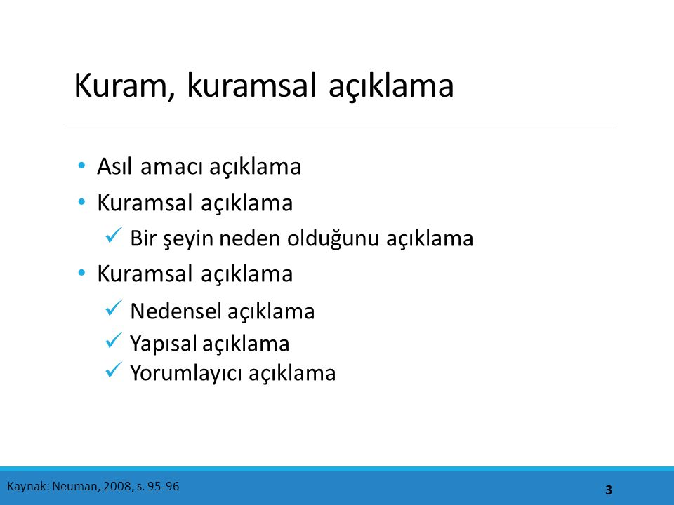 Kuram, kuramsal açıklama Asıl amacı açıklama Kuramsal açıklama Bir şeyin neden olduğunu açıklama Kuramsal açıklama Nedensel açıklama Yapısal açıklama Yorumlayıcı açıklama 3 Kaynak: Neuman, 2008, s.