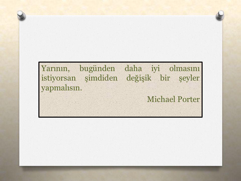 Yarının, bugünden daha iyi olmasını istiyorsan şimdiden değişik bir şeyler yapmalısın. Michael Porter