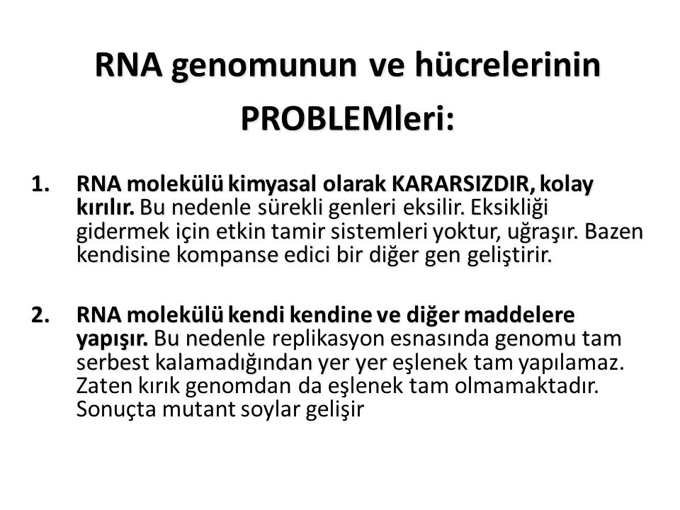 RNA genomunun ve hücrelerinin PROBLEMleri: 1.RNA molekülü kimyasal olarak KARARSIZDIR, kolay kırılır. Bu nedenle sürekli genleri eksilir. Eksikliği gi
